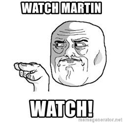 i'm watching you meme - WATCH MARTIN WATCH!