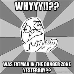 Whyyy??? - Whyyy!!?? Was FATMAN in the danger zone yesterday??