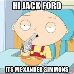 Suicide Stewie - hi jack ford its me xander simmons