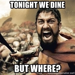 Spartan300 - tonight we dine but where?