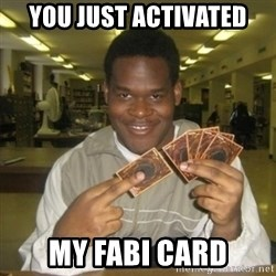 You just activated my trap card - you just activated my fabi card