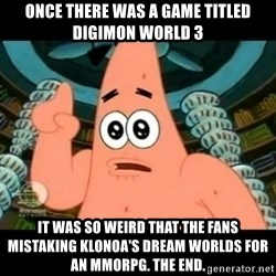 ugly barnacle patrick - Once there was a game titled Digimon World 3 It was so weird that the fans mistaking Klonoa's dream worlds for an MMORPG. The End.