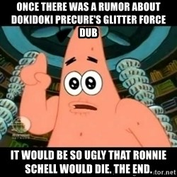 ugly barnacle patrick - Once there was a rumor about Dokidoki Precure's Glitter Force dub It would be so ugly that Ronnie Schell would die. The End.