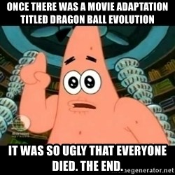 ugly barnacle patrick - Once there was a movie adaptation titled Dragon Ball Evolution It was so ugly that everyone died. The End.