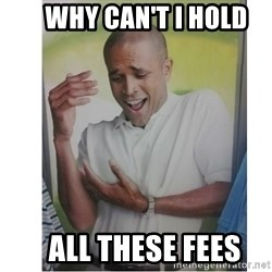 Why Can't I Hold All These?!?!? -     why can't i hold    all these fees