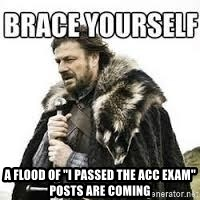 """meme Brace yourself -  A flood of """"i PASSED THE acc EXAM"""" POSTS ARE COMING"""