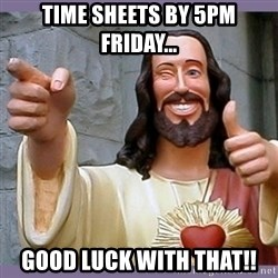 buddy jesus - time sheets by 5pm friday... good luck with that!!