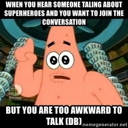 ugly barnacle patrick - when you hear someone taling about superheroes and you want to join the conversation but you are too awkward to talk (db)