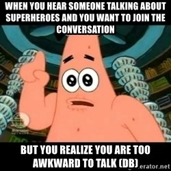 ugly barnacle patrick - when you hear someone talking about superheroes and you want to join the conversation but you realize you are too awkward to talk (db)