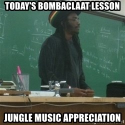 rasta science teacher - Today's Bombaclaat lesson Jungle Music appreciation