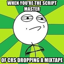 Challenge Accepted 2 - When you're the script master of crs dropping a mixtape