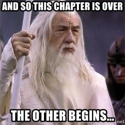 White Gandalf - AND SO THIS CHAPTER IS OVER THE OTHER BEGINS...