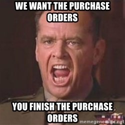 Jack Nicholson - You can't handle the truth! - WE WANT THE PURCHASE ORDERS  YOU FINISH THE PURCHASE ORDERS