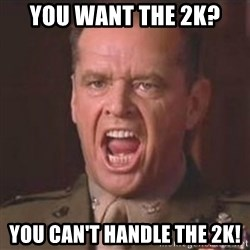 Jack Nicholson - You can't handle the truth! - You want the 2k? You can't handle the 2k!