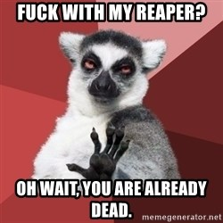 Chill Out Lemur - Fuck with my reaper? Oh wait, you are already dead.