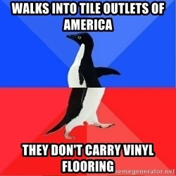 Socially Awkward to Awesome Penguin - Walks INto tile outlets of america They don't carry vinyl flooring