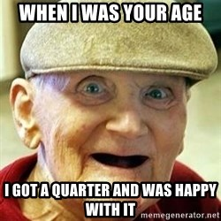 Old man no teeth - When I was your age I got a quarter and was happy with it