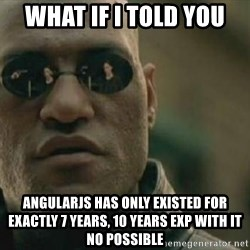 Scumbag Morpheus - what if i told you angularjs has only existed for exactly 7 years, 10 years exp with it no possible