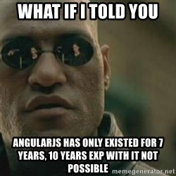 Scumbag Morpheus - what if i told you angularjs has only existed for 7 years, 10 years exp with it not possible
