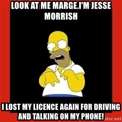 Homer retard - Look at me marge.I'm Jesse Morrish I lost my licence again for driving and talking on my phone!