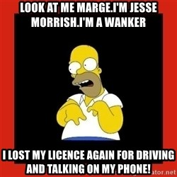 Homer retard - Look at me marge.I'm jesse morrish.I'm a wanker I lost my licence again for driving and talking on my phone!