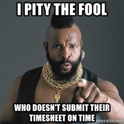 Mr T Fool - i pity the fool who doesn't submit their timesheet on time