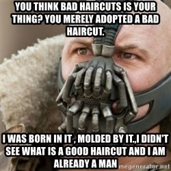 Bane - You think bad haircuts is your thing? you merely adopted a bad haircut.  I WAS BORN IN IT , MOLDED BY IT.,I dIdn't see what is a good haircut and i am already a man