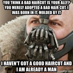 Bane - you think A bad haircut is your ally?  You merely adopted a bad hair cut. I was born in it, molded by it I haven't got a good haircut and i am already a man