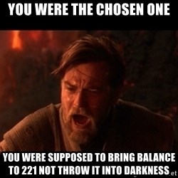 You were the chosen one  - You were the chosen one you were supposed to bring balance to 221 not throw it into darkness