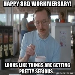 Things are getting pretty Serious (Napoleon Dynamite) - Happy 3rd Workiversary! Looks like things are getting pretty serious...