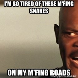Snakes on a plane Samuel L Jackson - I'm so tired of these m'fing snakes on my m'fing roads