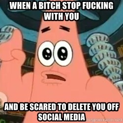 Patrick Says - When a bitch stop fucking with you And be scared to delete you off social media