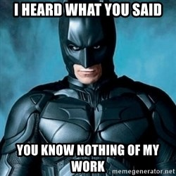Blatantly Obvious Batman - I heard what you said You know nothing of my work