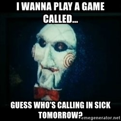 SAW - I wanna play a game - i wanna play a game called... guess who's calling in sick tomorrow?