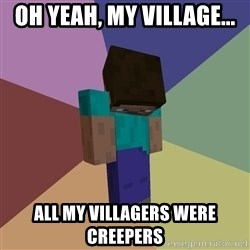 Depressed Minecraft Guy - oh yeah, my village... all my villagers were creepers