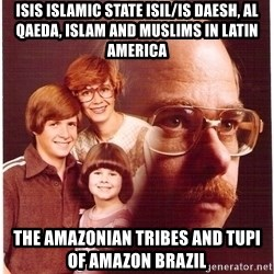 Vengeance Dad - ISIS Islamic State ISIL/IS Daesh, Al Qaeda, Islam and Muslims in Latin America The Amazonian Tribes and Tupi of Amazon Brazil