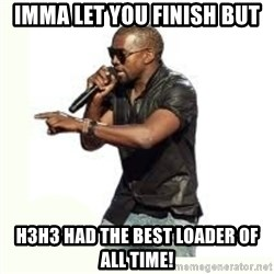 Imma Let you finish kanye west - IMMA LEt you finish but h3h3 had the best loader of all time!