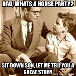 father son  - Dad, Whats a house party? sit down son, let me tell you a great story