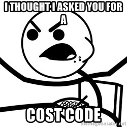 Cereal Guy Angry - I THOUGHT I ASKED YOU FOR A COST CODE