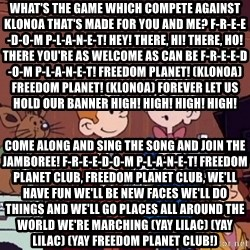 This is Spirou and Fantasio reporting... - What's the game which compete against Klonoa That's made for you and me? F-R-E-E-D-O-M P-L-A-N-E-T! Hey! there, Hi! there, Ho! there You're as welcome as can be F-R-E-E-D-O-M P-L-A-N-E-T! Freedom Planet! (Klonoa) Freedom Planet! (Klonoa) Forever let us hold our banner High! High! High! High!  Come along and sing the song And join the jamboree! F-R-E-E-D-O-M P-L-A-N-E-T! Freedom Planet club, Freedom Planet club, We'll have fun We'll be new faces We'll do things and We'll go places All around the world We're marching (yay Lilac) (yay Lilac) (yay Freedom Planet Club!)