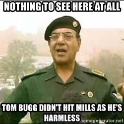 Iraqi Information Minister - nothing to see here at all tom bugg didn't hit mills as he's harmless