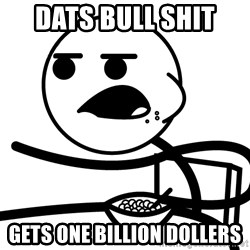 Cereal Guy - dats bull shit  gets one billion dollers