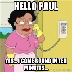 Family guy maid - Hello Paul Yes... I come round in ten minutes...