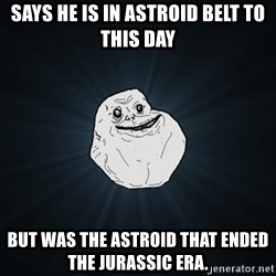 Forever Alone Date Myself Fail Life - SAYS HE IS IN ASTROID BELT TO THIS DAY BUT WAS THE ASTROID That ENDED THE JURASSIC ERA.
