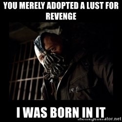 Bane Meme - you merely adopted a lust for revenge i was born in it