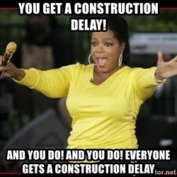 Overly-Excited Oprah!!!  - you get a construction delay! And you do! and you do! everyone gets a construction delay
