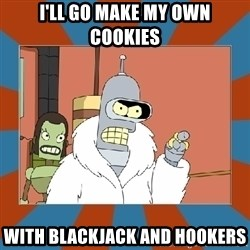 Blackjack and hookers bender - I'll go make my own cookies With blackjack and hookers