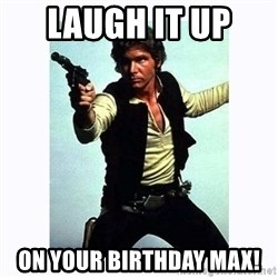 Han Solo - laugh it up  on your birthday max!