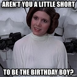princess leia - aren't you a little short to be the birthday boy?