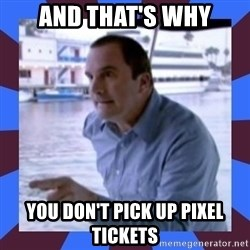 J walter weatherman - and that's why you don't pick up pixel tickets
